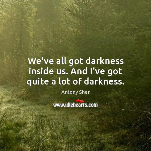 Image, We've all got darkness inside us. And I've got quite a lot of darkness.