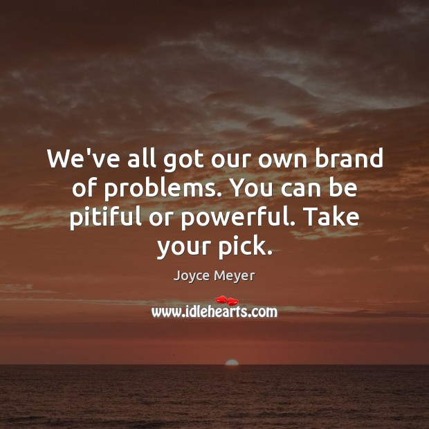 We've all got our own brand of problems. You can be pitiful or powerful. Take your pick. Image