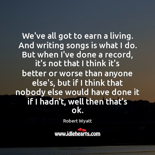 We've all got to earn a living. And writing songs is what Robert Wyatt Picture Quote