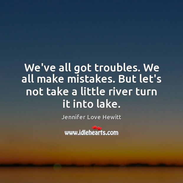 We've all got troubles. We all make mistakes. But let's not take Jennifer Love Hewitt Picture Quote