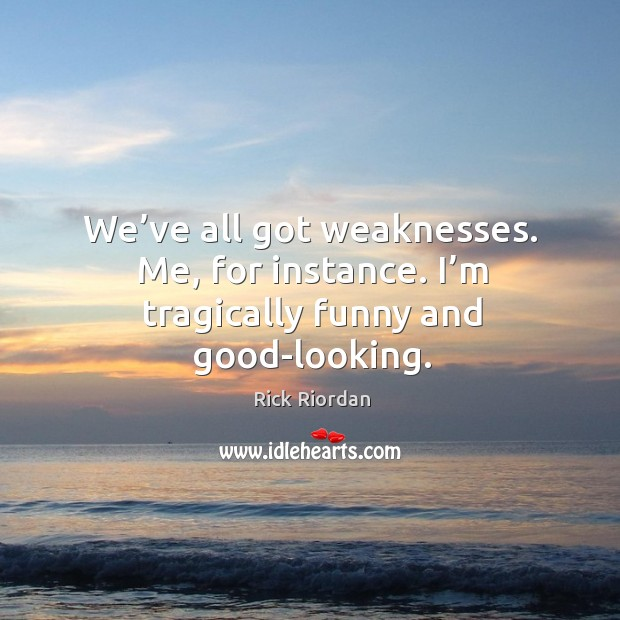 We've all got weaknesses. Me, for instance. I'm tragically funny and good-looking. Rick Riordan Picture Quote