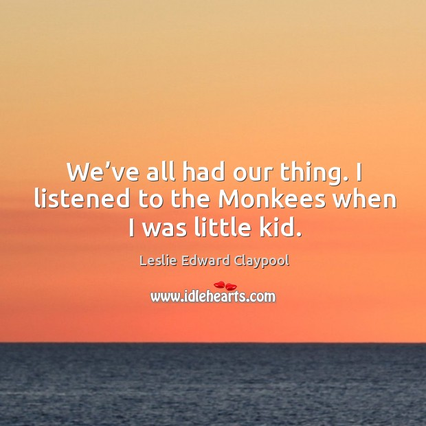 Image, We've all had our thing. I listened to the monkees when I was little kid.