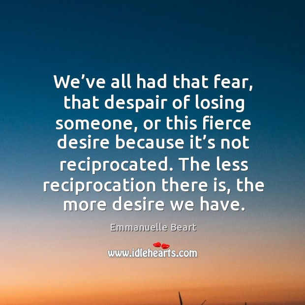 We've all had that fear, that despair of losing someone, or this fierce desire because it's not Emmanuelle Beart Picture Quote