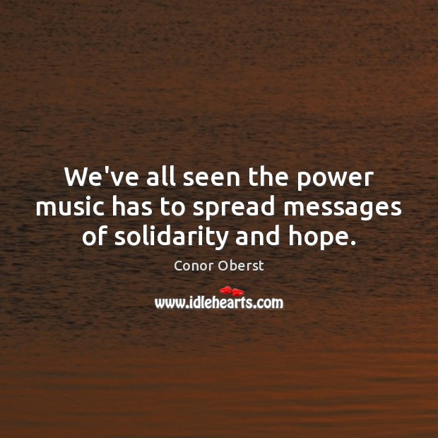 We've all seen the power music has to spread messages of solidarity and hope. Conor Oberst Picture Quote