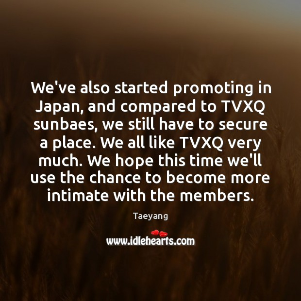 We've also started promoting in Japan, and compared to TVXQ sunbaes, we Image