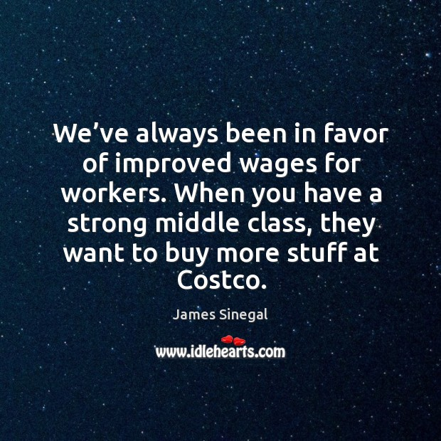We've always been in favor of improved wages for workers. When you have a strong middle class Image