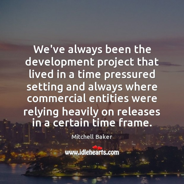 We've always been the development project that lived in a time pressured Mitchell Baker Picture Quote