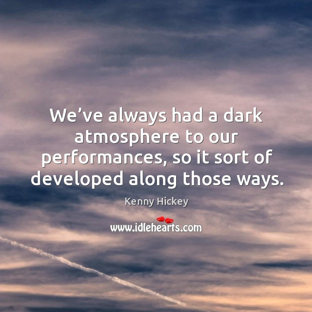We've always had a dark atmosphere to our performances, so it sort of developed along those ways. Image