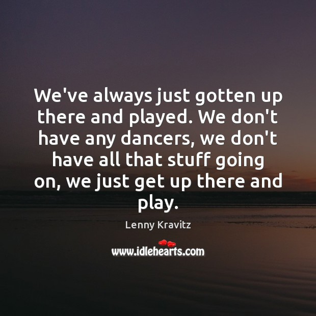 We've always just gotten up there and played. We don't have any Image