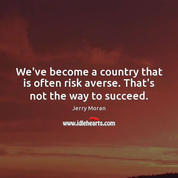 We've become a country that is often risk averse. That's not the way to succeed. Image