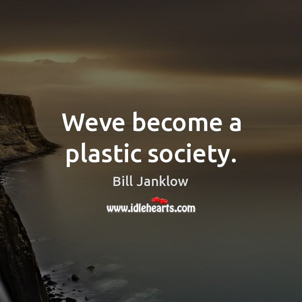 Image, Weve become a plastic society.