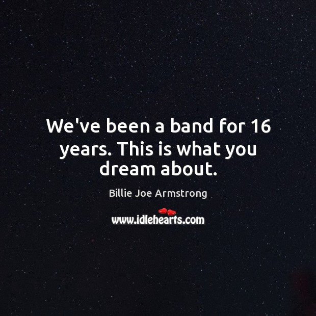 We've been a band for 16 years. This is what you dream about. Billie Joe Armstrong Picture Quote