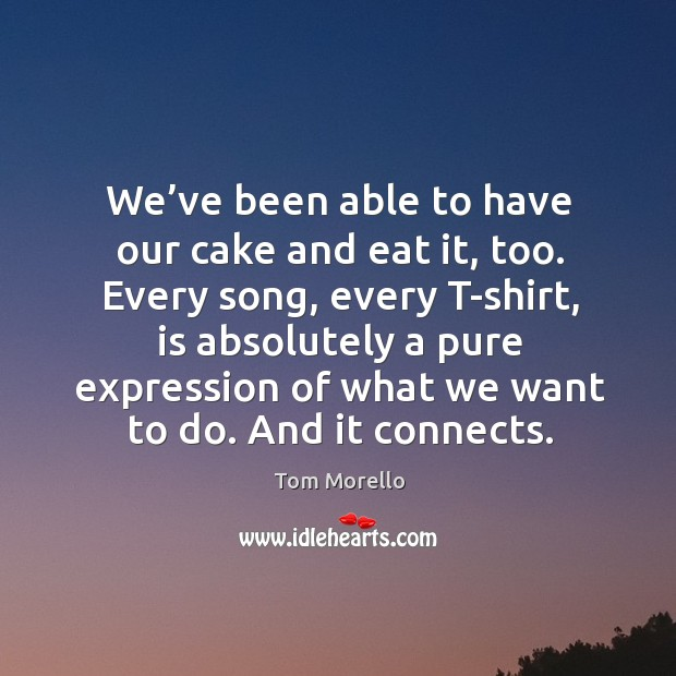 We've been able to have our cake and eat it, too. Every song, every t-shirt, is absolutely a pure Tom Morello Picture Quote
