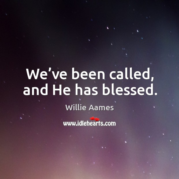 We've been called, and he has blessed. Willie Aames Picture Quote