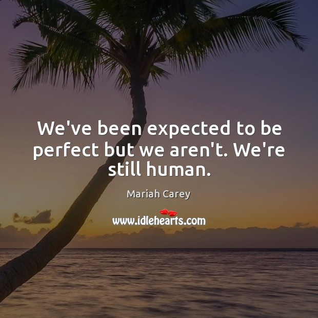 We've been expected to be perfect but we aren't. We're still human. Mariah Carey Picture Quote
