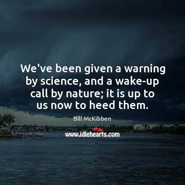 We've been given a warning by science, and a wake-up call by Bill McKibben Picture Quote