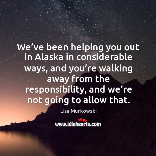 We've been helping you out in alaska in considerable ways, and you're walking away from the responsibility Image