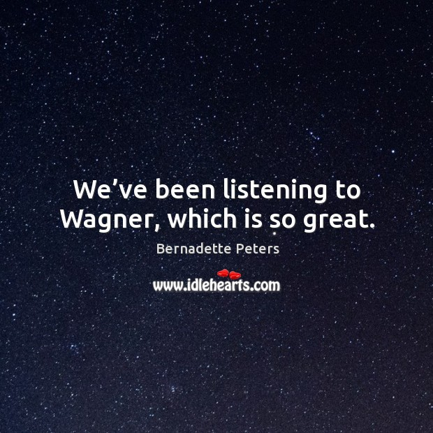 We've been listening to wagner, which is so great. Image