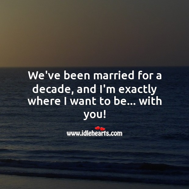 We've been married for a decade, and I'm exactly where I want to be… with you! 10th Wedding Anniversary Messages Image