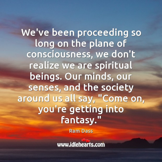 We've been proceeding so long on the plane of consciousness, we don't Ram Dass Picture Quote
