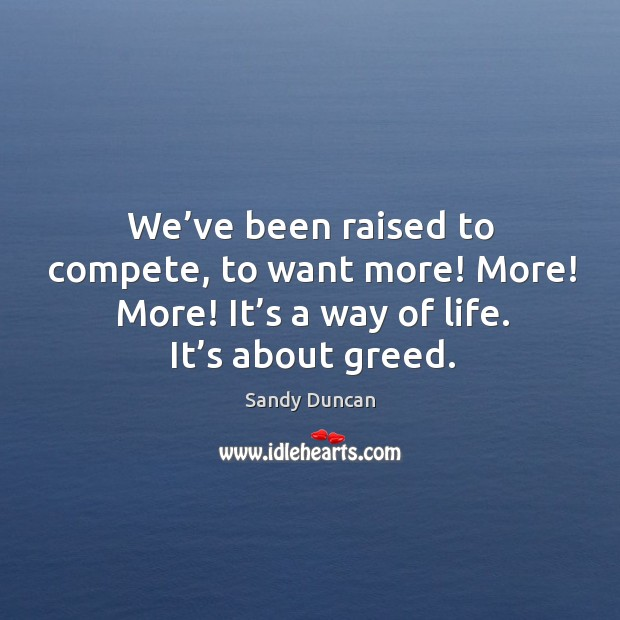 Image, We've been raised to compete, to want more! more! more! it's a way of life. It's about greed.
