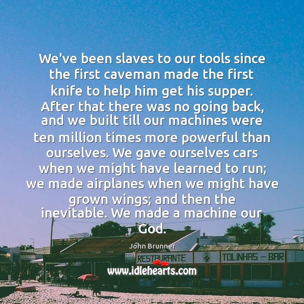 We've been slaves to our tools since the first caveman made the John Brunner Picture Quote