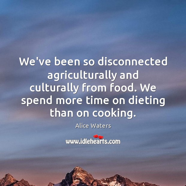 Image, We've been so disconnected agriculturally and culturally from food. We spend more