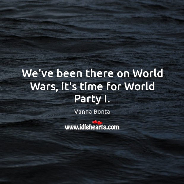 We've been there on World Wars, it's time for World Party I. Vanna Bonta Picture Quote