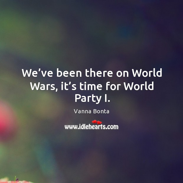 We've been there on world wars, it's time for world party i. Image