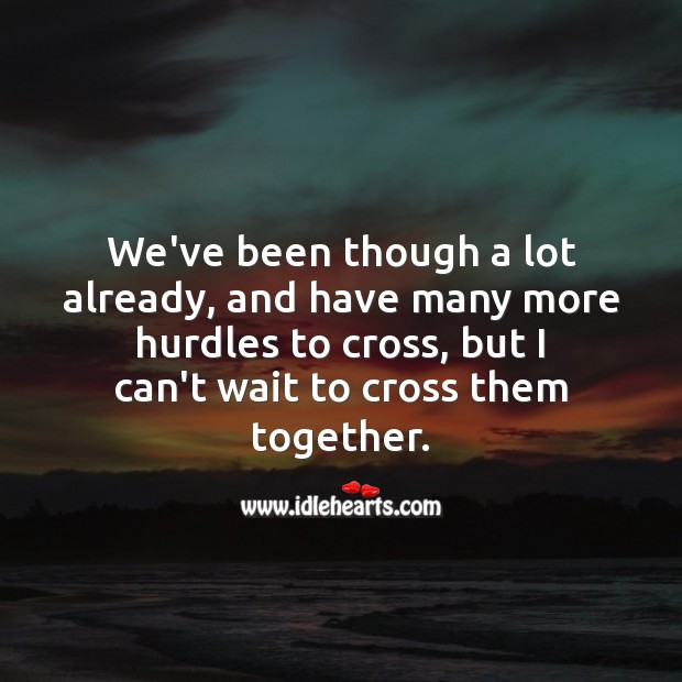 We've been though a lot already, and have many more hurdles to cross, but I can't wait to cross them together. Relationship Quotes Image