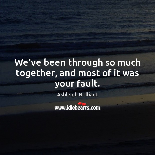 We've been through so much together, and most of it was your fault. Ashleigh Brilliant Picture Quote