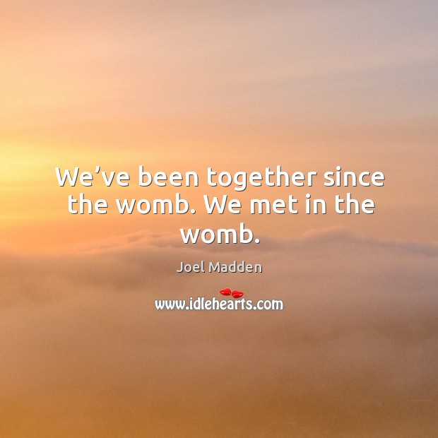 We've been together since the womb. We met in the womb. Joel Madden Picture Quote