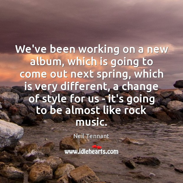 We've been working on a new album, which is going to come Neil Tennant Picture Quote