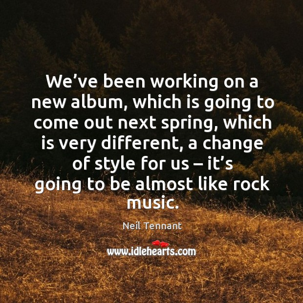 We've been working on a new album, which is going to come out next spring, which is very different Neil Tennant Picture Quote
