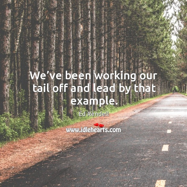 We've been working our tail off and lead by that example. Image