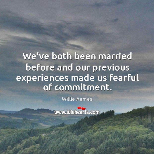 We've both been married before and our previous experiences made us fearful of commitment. Willie Aames Picture Quote