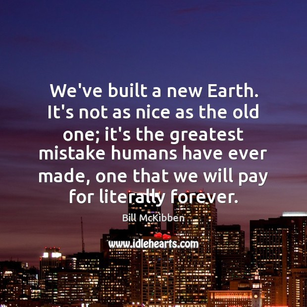 We've built a new Earth. It's not as nice as the old Bill McKibben Picture Quote