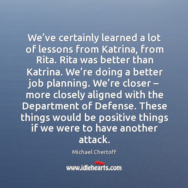 We've certainly learned a lot of lessons from katrina, from rita. Rita was better than katrina. Michael Chertoff Picture Quote