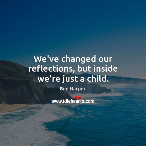 Image, We've changed our reflections, but inside we're just a child.