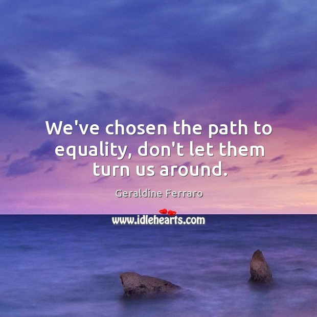 We've chosen the path to equality, don't let them turn us around. Geraldine Ferraro Picture Quote