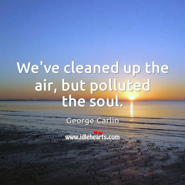 We've cleaned up the air, but polluted the soul. Image