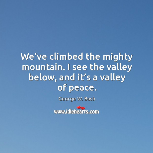 Image, We've climbed the mighty mountain. I see the valley below, and it's a valley of peace.