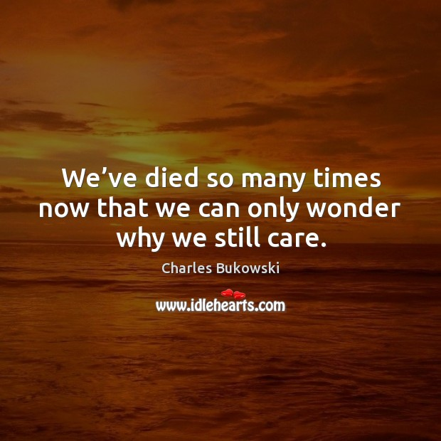 We've died so many times now that we can only wonder why we still care. Charles Bukowski Picture Quote