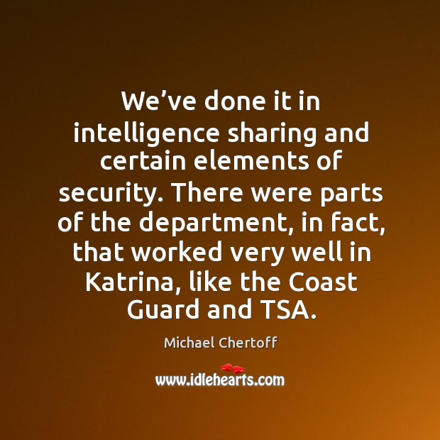 We've done it in intelligence sharing and certain elements of security. Michael Chertoff Picture Quote