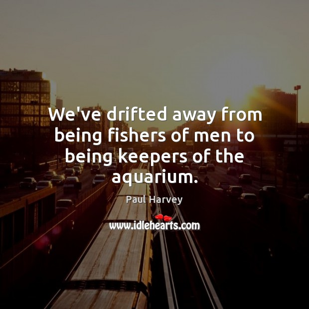 We've drifted away from being fishers of men to being keepers of the aquarium. Paul Harvey Picture Quote