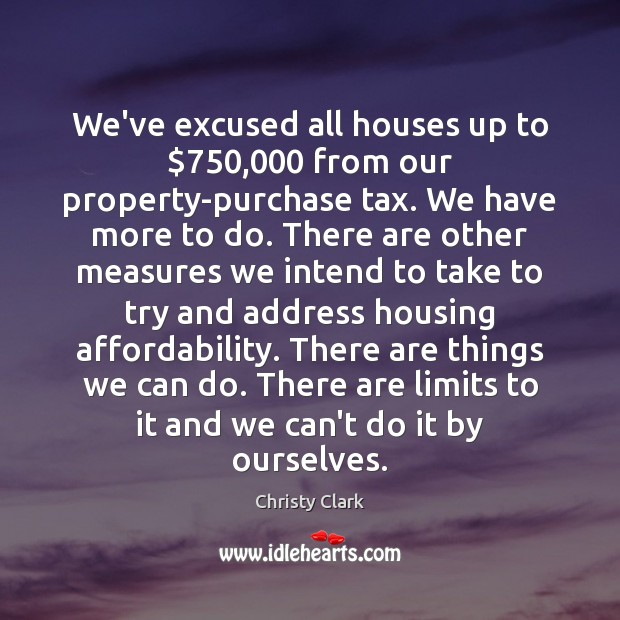 We've excused all houses up to $750,000 from our property-purchase tax. We have Image