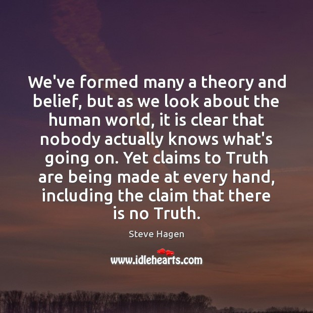 We've formed many a theory and belief, but as we look about Steve Hagen Picture Quote