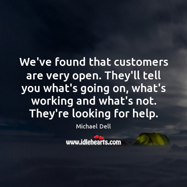 We've found that customers are very open. They'll tell you what's going Michael Dell Picture Quote