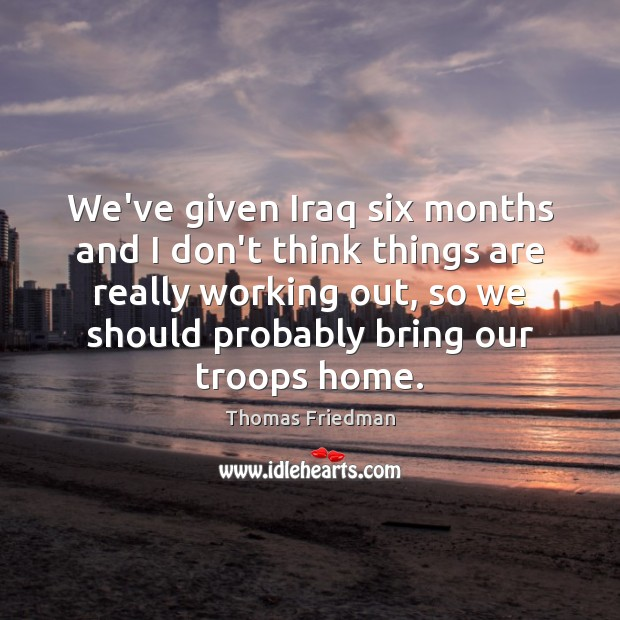 We've given Iraq six months and I don't think things are really Thomas Friedman Picture Quote