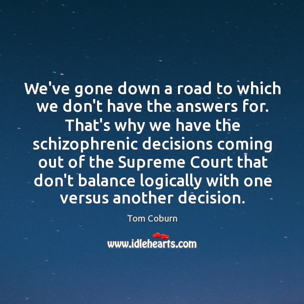 We've gone down a road to which we don't have the answers Tom Coburn Picture Quote